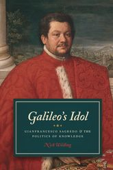 Galileo's Idol: Gianfrancesco Sagredo and the Politics of Knowledge