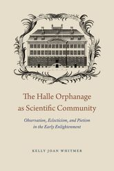 The Halle Orphanage as Scientific CommunityObservation, Eclecticism, and Pietism in the Early Enlightenment$