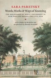 Words, Works, and Ways of KnowingThe Breakdown of Moral Philosophy in New England before the Civil War