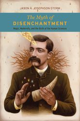 The Myth of Disenchantment – Magic, Modernity, and the Birth of the Human Sciences | University Press Scholarship Online