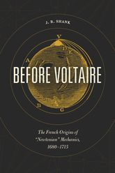 "Before VoltaireThe French Origins of ""Newtonian"" Mechanics, 1680-1715"