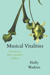Musical VitalitiesVentures in a Biotic Aesthetics of Music
