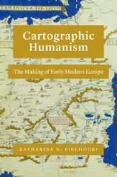 Cartographic HumanismThe Making of Early Modern Europe