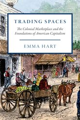 Trading Spaces: The Colonial Marketplace and the Foundations of American Capitalism