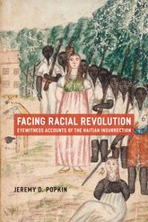 Facing Racial RevolutionEyewitness Accounts of the Haitian Insurrection