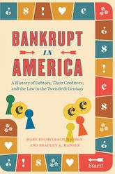 Bankrupt in AmericaA History of Debtors, Their Creditors, and the Law in the Twentieth Century