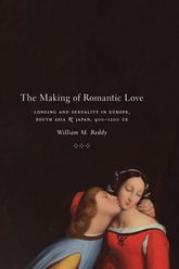 The Making of Romantic LoveLonging and Sexuality in Europe, South Asia, and Japan, 900-1200 CE