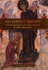 The Perfect ServantEunuchs and the Social Construction of Gender in Byzantium