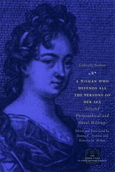 A Woman Who Defends All the Persons of Her Sex: Selected Philosophical and Moral Writings