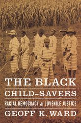 The Black Child-SaversRacial Democracy and Juvenile Justice