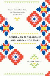 Gentleman Troubadours and Andean Pop StarsHuayno Music, Media Work, and Ethnic Imaginaries in Urban Peru