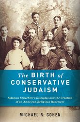 The Birth of Conservative JudaismSolomon Schechter's Disciples and the Creation of an American Religious Movement