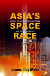 Asia's Space RaceNational Motivations, Regional Rivalries, and International Risks