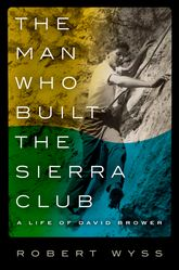 The Man Who Built the Sierra ClubA Life of David Brower