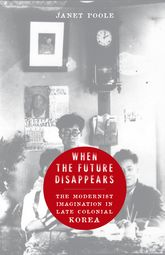 When the Future DisappearsThe Modernist Imagination in Late Colonial Korea