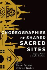 Choreographies of Shared Sacred SitesReligion, Politics, and Conflict Resolution