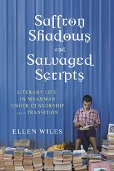 Saffron Shadows and Salvaged Scripts: Literary Life in Myanmar Under Censorship and in Transition