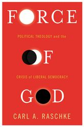 Force of GodPolitical Theology and the Crisis of Liberal Democracy