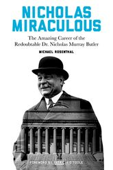 Nicholas MiraculousThe Amazing Career of the Redoubtable Dr. Nicholas Murray Butler$