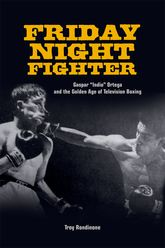 "Friday Night FighterGaspar ""Indio"" Ortega and the Golden Age of Television Boxing"