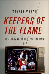 Keepers of the FlameNFL Films and the Rise of Sports Media