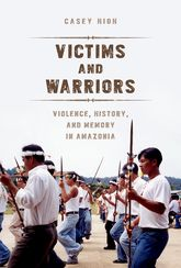 Victims and WarriorsViolence, History, and Memory in Amazonia