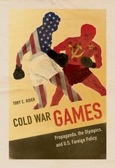 Cold War GamesPropaganda, the Olympics, and U.S. Foreign Policy