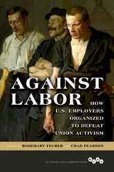 Against LaborHow U.S. Employers Organized to Defeat Union Activism