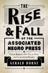 The Rise and Fall of the Associated Negro PressClaude Barnett's Pan-African News and the Jim Crow Paradox
