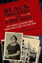 Black Public History in ChicagoCivil Rights Activism from World War II into the Cold War