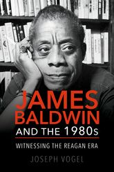 James Baldwin and the 1980sWitnessing the Reagan Era
