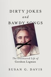 Dirty Jokes and Bawdy SongsThe Uncensored Life of Gershon Legman
