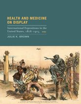 Health and Medicine on DisplayInternational Expositions in the United States, 1876-1904