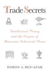 Trade SecretsIntellectual Piracy and the Origins of American Industrial Power