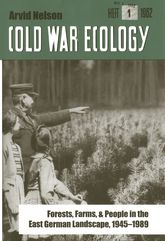 Cold War Ecology: Forests, Farms, and People in the East German Landscape, 1945-1989