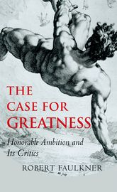 The Case for GreatnessHonorable Ambition and Its Critics