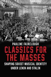 Classics for the MassesShaping Soviet Musical Identity under Lenin and Stalin