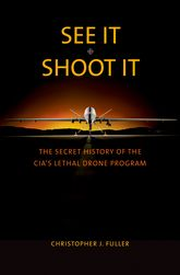 See It/Shoot ItThe Secret History of the CIA's Lethal Drone Program