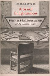 Artisanal EnlightenmentScience and the Mechanical Arts in Old Regime France