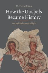How the Gospels Became History: Jesus and Mediterranean Myths