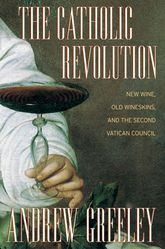 The Catholic RevolutionNew  Wine, Old Wineskins, and the Second Vatican Council