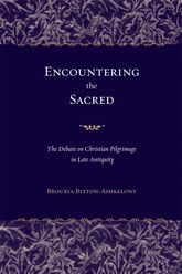 Encountering the Sacred: The Debate on Christian Pilgrimage in Late Antiquity