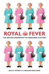 Royal FeverThe British Monarchy in Consumer Culture