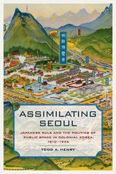 Assimilating SeoulJapanese Rule and the Politics of Public Space in Colonial Korea, 1910–1945