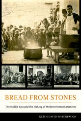 Bread from StonesThe Middle East and the Making of Modern Humanitarianism