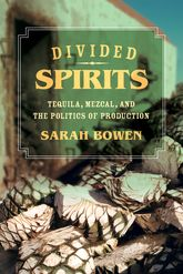 "Divided Spirits""Tequila, Mezcal, and the Politics of Production"""