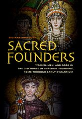Sacred Founders: Women, Men, and Gods in the Discourse of Imperial Founding, Rome through Early Byzantium