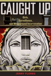 Caught UpGirls, Surveillance, and Wraparound Incarceration