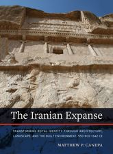 Iranian ExpanseTransforming Royal Identity through Architecture, Landscape, and the Built Environment, 550 BCE-642 CE