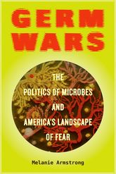 Germ WarsThe Politics of Microbes and America's Landscape of Fear